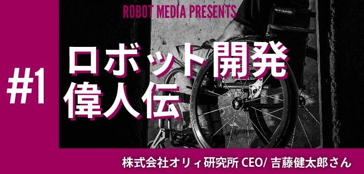 ロボット開発偉人伝#1 吉藤健太郎さん〜電動車椅子,OriHime等〜