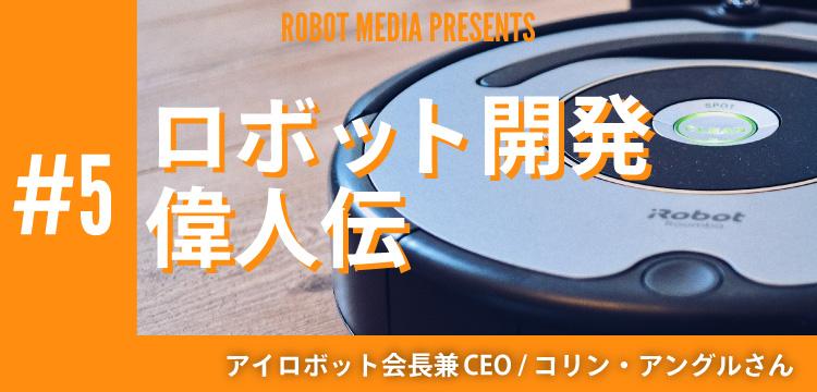 ロボット開発偉人伝#5 アイロボット社会長兼CEO コリン・アングルさん